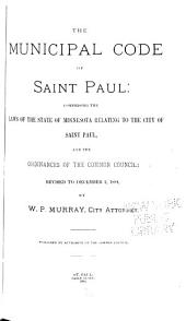 The Municipal Code of Saint Paul: Comprising the Laws of the State of Minnesota Relating to the City of Saint Paul, and the Ordinances of the Common Council ; Rev. to December 1, 1884, by W.P. Murray