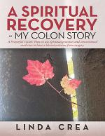 A Spiritual Recovery ~ My Colon Story: A Prayerful Guide: How to Use Spiritual Practices and Conventional Medicine to Have a Blessed Outcome from Surgery.