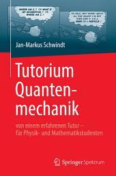 Tutorium Quantenmechanik: von einem erfahrenen Tutor - für Physik- und Mathematikstudenten