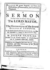 Religion the Great Support, and Vice the Destruction, of Government, and the Publick Happiness: A Sermon Preached Before the Right Honourable the Lord Mayor, and the Governours of the Several Hospitals of London, ... By Joseph Trapp, ...
