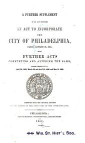 An Further Supplement to an Act Entitled An Act to Incorporate the City of Philadelphia, Passed January 31, 1854: With Further Acts Construing and Altering the Same, Respectively April 24, 1854, March 30 and April 21, 1855, and May 13, 1856
