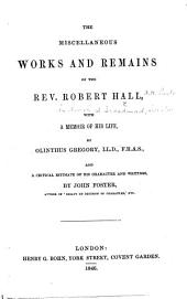 The Miscellaneous Works and Remains of the Rev. Robet Hall, with a Memoir of His Life, by Olinthus Gregory ... and a Critical Estimate of His Character and Writings, by John Foster. [With a Portrait.]