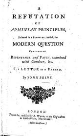 A Refutation of Arminian Principles, delivered in a pamphlet, intitled, The Modern question concerning repentance and faith, examined with candour, &c. in a letter to a friend