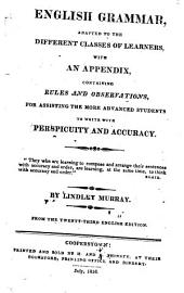 English Grammar: Adapted to the Different Classes of Learners : with an Appendix, Containing Rules and Observations, for Assisting the More Advanced Students to Write with Perspicuity and Accuracy, Issue 38324