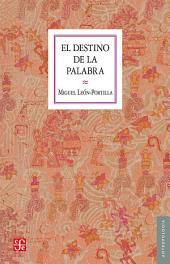 El destino de la palabra: De la oralidad y los códices mesoamericanos a la escritura alfabética