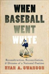 When Baseball Went White: Reconstruction, Reconciliation, and Dreams of a National Pastime