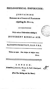 Philosophical Empiricism: Containing Remarks on a Charge of Plagiarism Respecting Dr. H-s, Interspersed with Various Observations Relating to Different Kinds of Air. By Joseph Priestley, ...