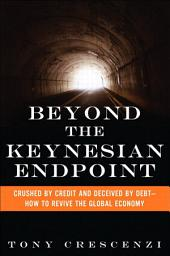 Beyond the Keynesian Endpoint: Crushed by Credit and Deceived by Debt — How to Revive the Global Economy