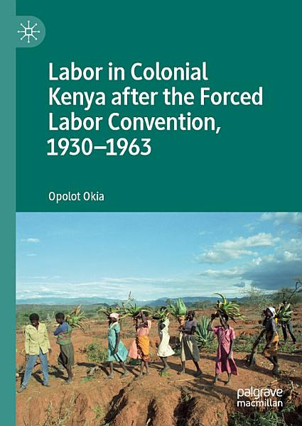 Labor in Colonial Kenya after the Forced Labor Convention  1930   1963 PDF