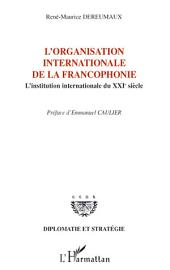 L'organisation internationale de la francophonie: L'institution internationale du XXIe siècle