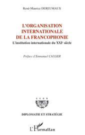 L'organisation internationale de la francophonie: L'institution internationale du XXIe siècle