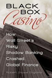 Black Box Casino: How Wall Street's Risky Shadow Banking Crashed Global Finance: How Wall Street's Risky Shadow Banking Crashed Global Finance