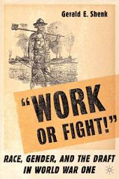 """""""Work or Fight!"""": Race, Gender, and the Draft in World War One"""
