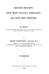 Feigned Insanity, how Most Usually Simulated, and how Best Detected: An Essay to which was Awarded the Gold Medal in the Class of Medical Jurisprudence in the University of Edinburgh, July, 1844