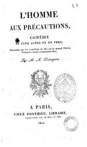 L'homme aux precautions, comedie en cinq actes et en vers, representee par les comediens du Roi sur le second Theatre Francais le mardi 15 septembre 1820. Par M. A. Desaugiers