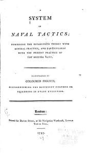 A System of Naval Tactics: Combining the Established Theory with General Practice, and Particularly with the Present Practice of the British Navy. Illustrated by Coloured Figures, Distinguishing the Different Columns Or Squadrons in Every Evolution