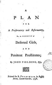 A Plan for a Preservatory and Reformatory, for the Benefit of Deserted Girls, and Penitent Prostitutes: By John Fielding, Esq, Volume 10