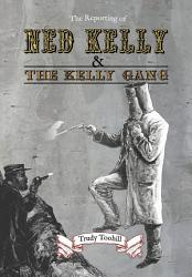 The Reporting of Ned Kelly and the Kelly Gang PDF