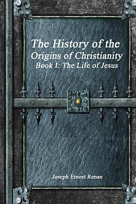 The History of the Origins of Christianity   Book I  The Life of Jesus