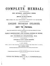 The complete herbal; to which is now added, upwards of one hundred additional herbs, with a display of their medicinal and occult qualities ... to which are now first annexed, The English physician, enlarged, and Key to physic ... New edition ... Illustrated by engravings of numerous British herbs and plants, correctly coloured from nature