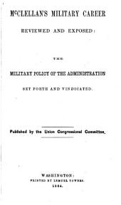 McClellan's Military Career Reviewed and Exposed: The Military Policy of the Administration Set Forth and Vindicated