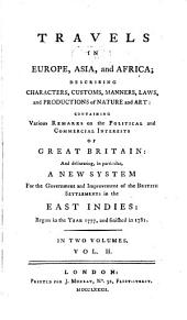 Travels in Europe, Asia, and Africa: Describing Characters, Custons, Manners, Laws, and Productions of Nature and Art: Containing Various Remarks on the Political and Commercial Interests of Great Britain: and Delineating, in Particular, a New System for the Government and Improvement of the British Settlements in the East Indies: Begun in the Year 1777, and Finished in 1781 ...