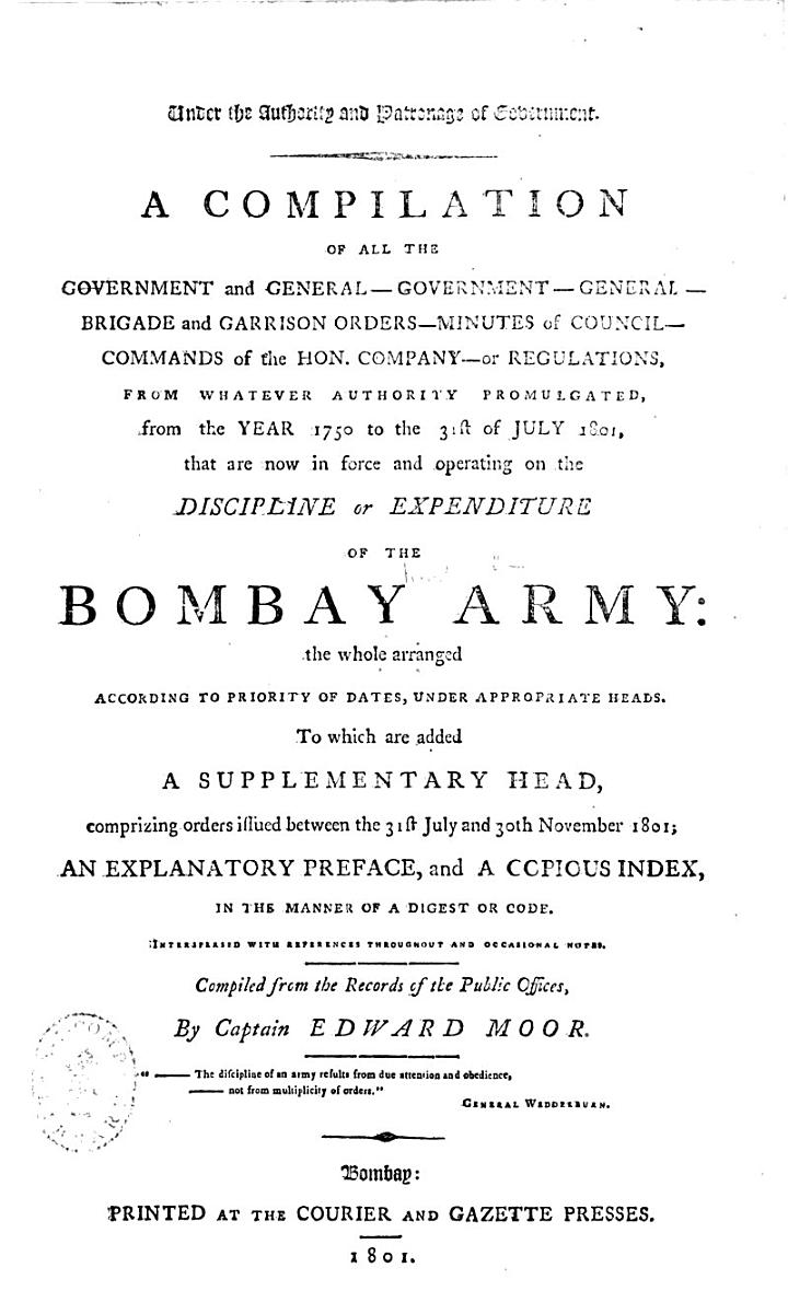 A Compilation of all the Government and General-Government-General-Brigade and Garrison Orders-Minutes of Council-Commands of the Hon. Company-or Regulations, from whatever authority promulgated, from the year 1750 to the 31st of July 1801, that are now in force and operating on the discipline or expenditure of the Bombay Army ... To which are added a supplementary head, comprizing orders issued between the 31st July and 30th November 1801 ... and a copious index ... Compiled ... by Captain Edward Moor