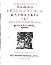 Henrici Regii Philosophia naturalis: in qua tota rerum universitas, per clara & facilia principia, explanatur