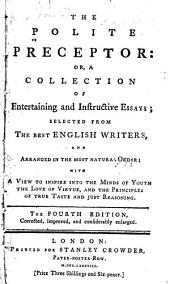 The Polite Preceptor: Or, A Collection of Entertaining and Instructive Essays; Selected from the Best English Writers, and Arranged in the Most Natural Order; with a View to Inspire Into the Minds of Youth the Love of Virtue, and the Principles of True Taste and Just Reasoning