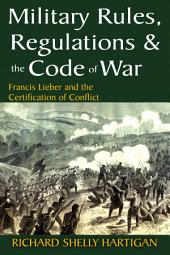 Military Rules, Regulations & the Code of War: Francis Lieber and the Certification of Conflict