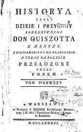 Historya czyli dzieie i przygody przedziwnego Don Quiszotta z Manszy: Z hiszpanskiego na francuzkie a teraz na polskie przełozone przez F. H. P. K. M.
