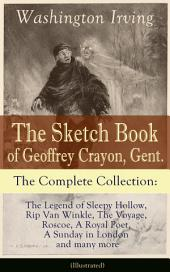 The Sketch Book of Geoffrey Crayon, Gent. – The Complete Collection: The Legend of Sleepy Hollow, Rip Van Winkle, The Voyage, Roscoe, A Royal Poet, A Sunday in London and many more (Illustrated)