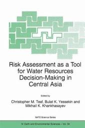 Risk Assessment as a Tool for Water Resources Decision-Making in Central Asia: Proceedings of the NATO Advanced Research Workshop on Risk Assessment as a Tool for Water Resources Decision-Making in Central Asia Almaty, Kazakhstan 23–25 September 2002