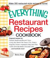 The Everything Restaurant Recipes Cookbook: Copycat recipes for Outback Steakhouse Bloomin' Onion, Long John Silver's Fish Tacos, TGI Friday's Dragonfly Chicken, Applebee's Baby Back Ribs, Chili's Grill & Bar Molten Chocolate Cake...and hundreds more!