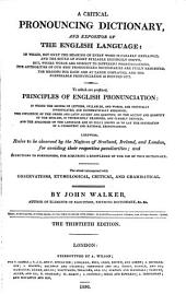 A Critical Pronouncing Dictionary and Expositor of the English Language: To which are Prefixed, Principles of English Pronunciation. Likewise, Rules to be Observed by the Natives of Scotland, Ireland, and London, for Avoiding Their Respective Pecularities; and Directions to Foreigners, for Acquiring a Knowledge of the Use of this Dictionary. The Whole Interspersed with Observations, Etymological, Critical, and Grammatical