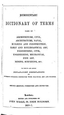 Rudimentary Dictionary of terms used in architecture  building and construction  early and ecclesiastical art  etc PDF