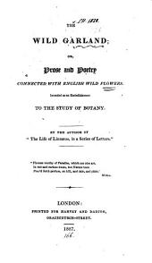 The Wild Garland; Or, Prose and Poetry Connected with English Wild Flowers: Intended as an Embellishment to the Study of Botany