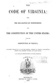 The Code of Virginia: with the Declaration of Independence and the Constitution of the United States: And the Constitution of Virginia