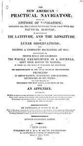 The New American Practical Navigator: Being an Epitome of Navigation; Containing All the Tables Necessary to be Used with the Nautical Almanac, in Determining the Latitude and the Longitude by Lunar Observations; and Keeping a Complete Reckoning at Sea ... The Whole Exemplified in a Journal Kept from Boston to Madeira ... With an Appendix, Containing Methods of Calculating Eclipses of the Sun and Moon, and Occultations of the Fixed Stars