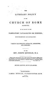 The Literary Policy of the Church of Rome Exhibited: In an Account of Her Damnatory Catalogues Or Indexes, Both Prohibitory and Expurgatory. With Various Illustrative Extracts, Anecdotes, and Remarks