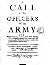 A call to the Officers of the Army, and all good Hearts, to stand upon their Watch; and in all meeknesse and sobriety to plead for the Interest of the People of God, and for the just Liberties of these Nations. From diverse of their Antient Friends and Comrades, that are Lovers of Peace and Righteousnesse