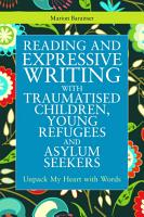 Reading and Expressive Writing with Traumatised Children  Young Refugees and Asylum Seekers PDF
