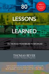 80 Lessons Learned - Volume III - Real Estate Lessons: On the Road from $80,000 to $80,000,000