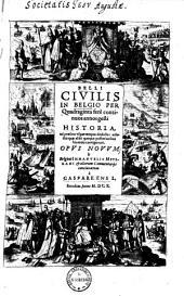 Belli civilis in Belgio per quadraginta fere continuos annos gesti historia: ad praesens usque tempus deducta adiectis quae alibi quoque posterioribus his annis contigerunt ; Opus novum ...