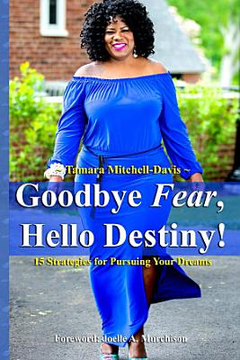 Goodbye Fear  Hello Destiny  15 Strategies for Pursuing Your Dreams
