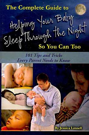 The Complete Guide to Helping Your Baby Sleep Through the Night So You Can Too PDF