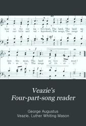 "Veazie's Four-part-song Reader: For Upper Grades of Boy's and Mixed Schools; Designed to Follow the Third Reader of Mason's ""National"" Music Course"