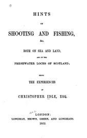 Hints on Shooting and Fishing: &c., Both on Sea and Land, and in the Freshwater Lochs of Scotland : Being the Experiences of Christopher Idle, Esq