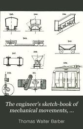 The Engineer's Sketch-book: Of Mechanical Movements, Devices, Appliances, Contrivances and Details Employed in the Design and Construction of Machinery for Every Purpose ; Classified & Arranged for Reference for the Use of Engineers, Mechanical Draughtsmen, Managers, Mechanics, Inventors, Patent Agents, and All Engaged in the Mechanical Arts