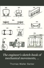 The Engineer s Sketch book of Mechanical Movements  Devices  Appliances  Contrivances  and Details Employed in the Design and Construction of Machinery for Every Purpose PDF